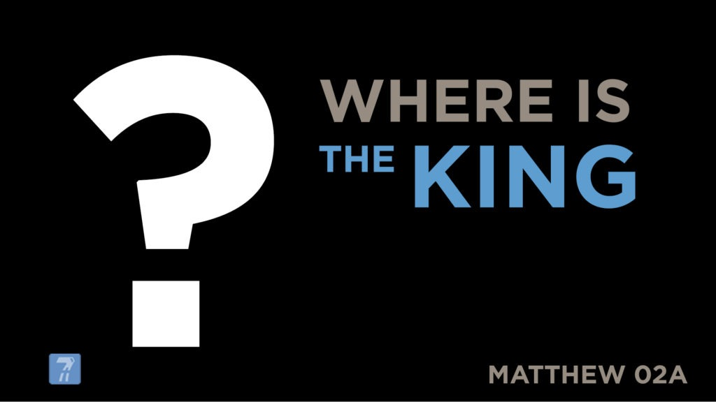Matthew 02a – Where is the King?